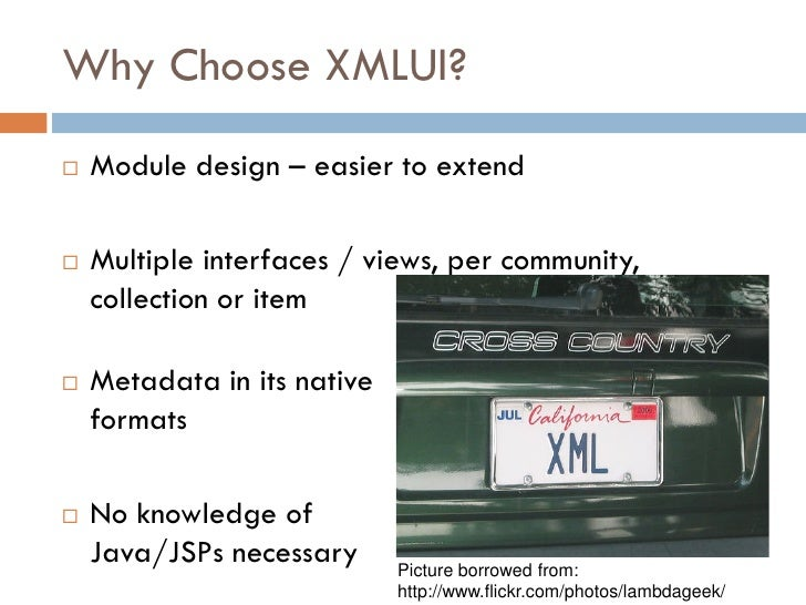 Why Choose XMLUI?    Module design – easier to extend     Multiple interfaces / views, per community,     collection or ...