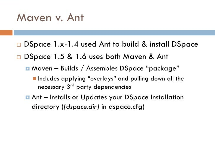 Maven v. Ant    DSpace 1.x-1.4 used Ant to build & install DSpace    DSpace 1.5 & 1.6 uses both Maven & Ant      Maven ...
