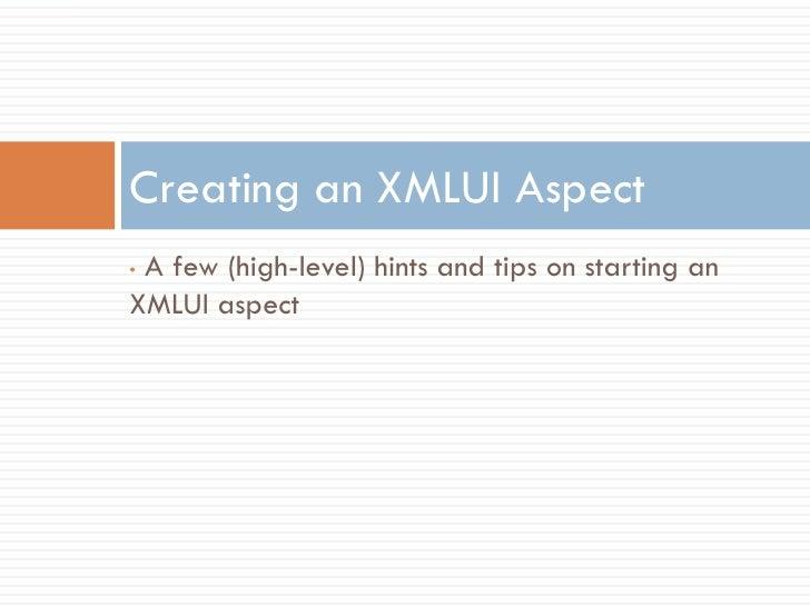 Creating an XMLUI Aspect •A few (high-level) hints and tips on starting an XMLUI aspect