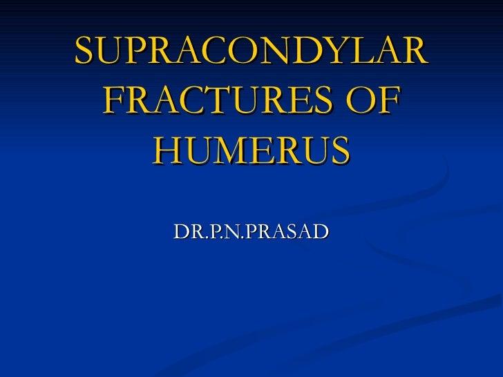 SUPRACONDYLAR FRACTURES OF   HUMERUS   DR.P.N.PRASAD