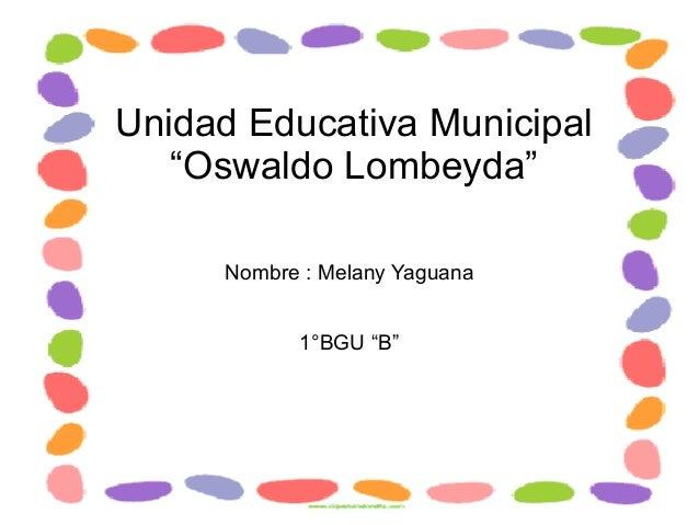 """Unidad Educativa Municipal """"Oswaldo Lombeyda"""" Nombre : Melany Yaguana 1°BGU """"B"""""""