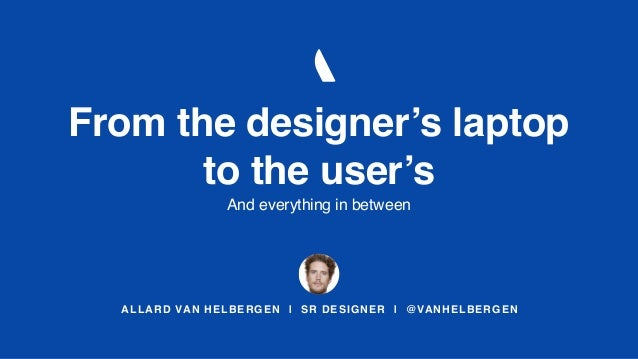 ALLARD VAN HELBERGEN | SR DESIGNER | @VANHELBERGEN From the designer's laptop to the user's And everything in between