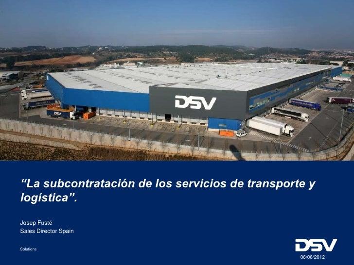"""""""La subcontratación de los servicios de transporte ylogística"""".Josep FustéSales Director SpainSolutions                   ..."""