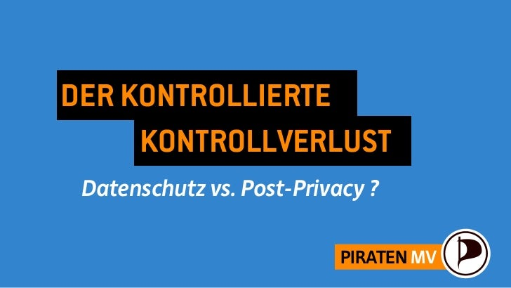 DER KONTROLLIERTE     KONTROLLVERLUST Datenschutz vs. Post-Privacy ?                           PIRATEN MV