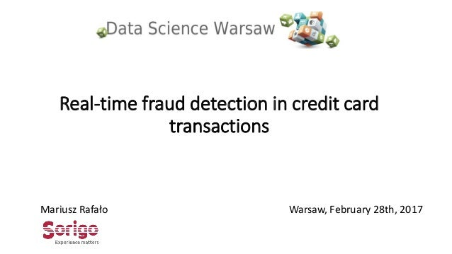 Real-time fraud detection in credit card transactions Mariusz Rafało Warsaw, February 28th, 2017