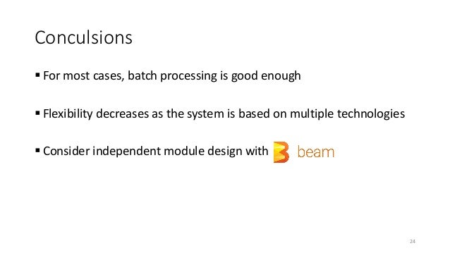 Conculsions  For most cases, batch processing is good enough  Flexibility decreases as the system is based on multiple t...