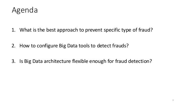 Agenda 1. What is the best approach to prevent specific type of fraud? 2. How to configure Big Data tools to detect frauds...