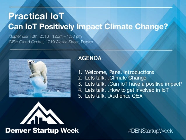 Practical IoT Can IoT Positively Impact Climate Change? #DENStartupWeek AGENDA 1. Welcome, Panel Introductions 2. Lets tal...