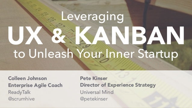 UX KANBAN& to Unleash Your Inner Startup Leveraging @petekinser Colleen Johnson @scrumhive Pete Kinser Enterprise Agile Co...