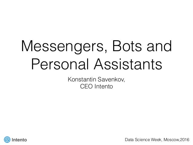 Messengers, Bots and Personal Assistants Konstantin Savenkov, CEO Intento Data Science Week, Moscow,2016