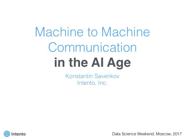 Machine to Machine Communication in the AI Age Konstantin Savenkov Intento, Inc. Data Science Weekend, Moscow, 2017