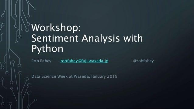 Workshop: Sentiment Analysis with Python Rob Fahey robfahey@fuji.waseda.jp @robfahey Data Science Week at Waseda, January ...