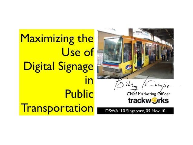 Maximizing the Use of Digital Signage in Public Transportation Chief Marketing Officer DSWA '10 Singapore, 09 Nov 10