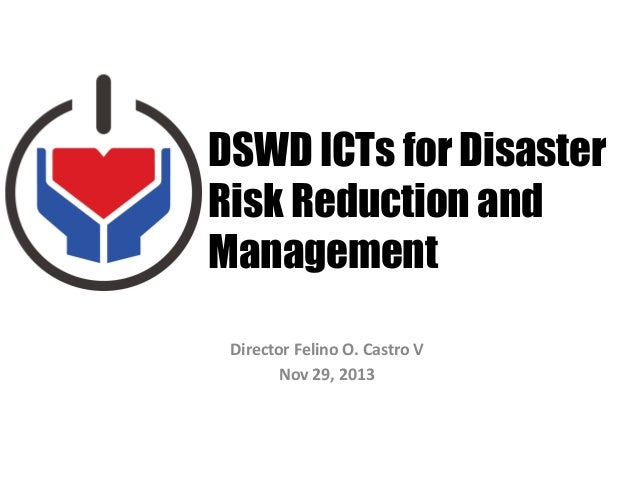 DSWD ICTs for Disaster Risk Reduction and Management Director Felino O. Castro V Nov 29, 2013