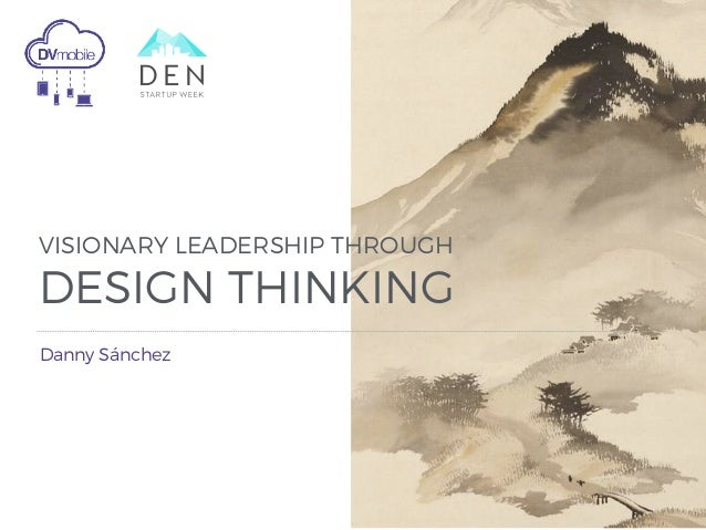 VISIONARY LEADERSHIP THROUGH DESIGN THINKING Danny Sánchez