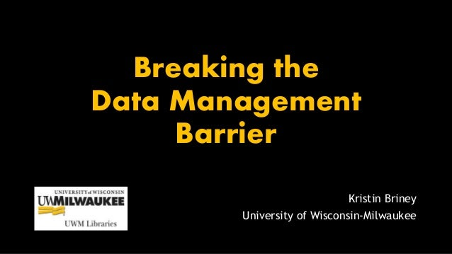 Breaking the Data Management Barrier Kristin Briney University of Wisconsin-Milwaukee