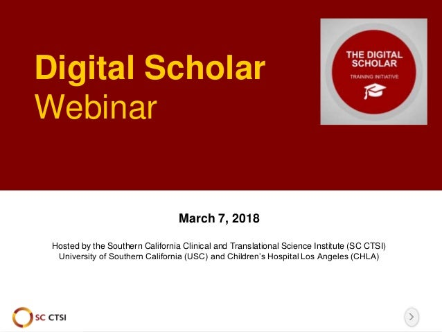 Digital Scholar Webinar March 7, 2018 Hosted by the Southern California Clinical and Translational Science Institute (SC C...