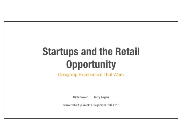 Startups and the Retail Opportunity Designing Experiences That Work  Rich Bowen | Terry Logan Denver Startup Week | Septem...