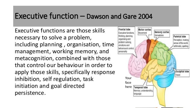 Executive function – Dawson and Gare 2004 Executive functions are those skills necessary to solve a problem, including pla...
