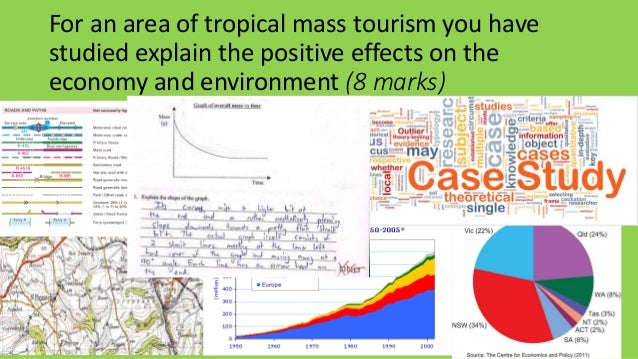 For an area of tropical mass tourism you have studied explain the positive effects on the economy and environment (8 marks)
