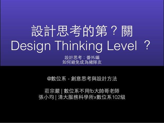 設計思考的第?關  Design Thinking Level ?  設計思考:番外編  如何避免成為豬隊友  @數位系 - 創意思考與設計⽅方法  莊宗嚴 | 數位系不⽤用fb⼤大帥哥⽼老師  張⼩小均 | 清⼤大服務科學所x數位系102級