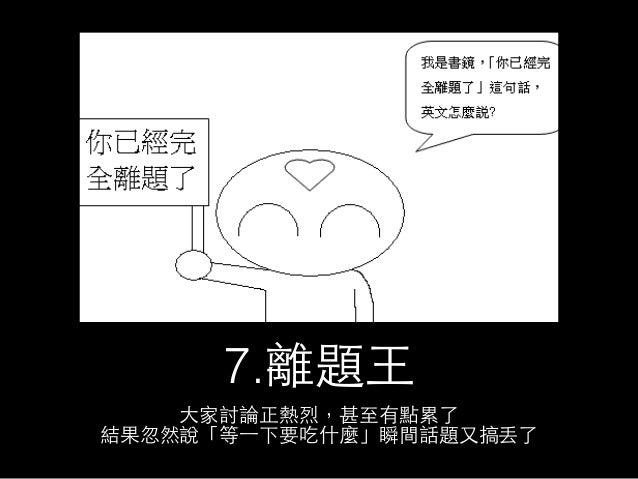 7.離題⺩王  ⼤大家討論正熱烈,甚⾄至有點累了  結果忽然說「等⼀一下要吃什麼」瞬間話題⼜又搞丟了