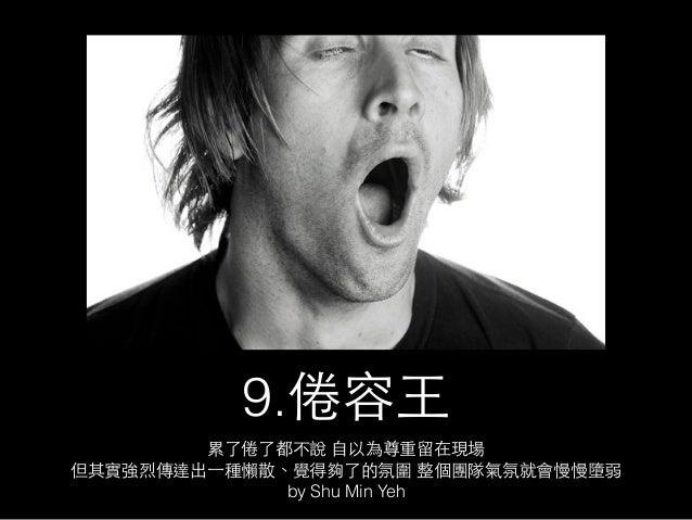 9.倦容⺩王  累了倦了都不說 ⾃自以為尊重留在現場  但其實強烈傳達出⼀一種懶散、覺得夠了的氛圍 整個團隊氣氛就會慢慢墮弱  by Shu Min Yeh