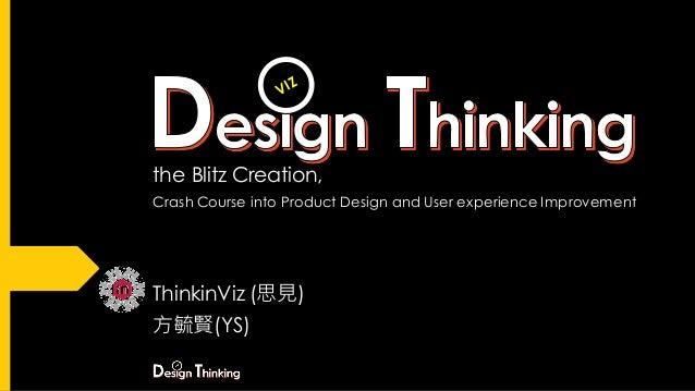 the Blitz Creation, Crash Course into Product Design and User experience Improvement ThinkinViz (思見) 方毓賢(YS) VIZ