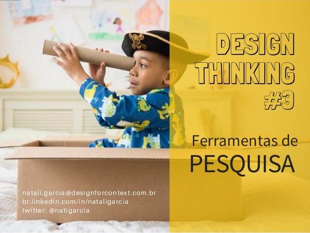 DESIGN THINKING Ferramentas de natali.garcia@designforcontext.com.br br.linkedin.com/in/nataligarcia twitter: @natigarcia ...