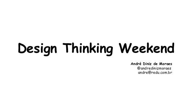 Design Thinking Weekend  André Diniz de Moraes  @andredinizmoraes  andre@redu.com.br