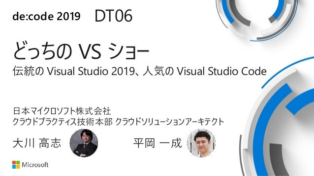 de:code 2019 DT06 どっちの VS ショー 伝統の Visual Studio 2019、人気の Visual Studio Code 日本マイクロソフト株式会社 クラウドプラクティス技術本部 クラウドソリューションアーキテクト...