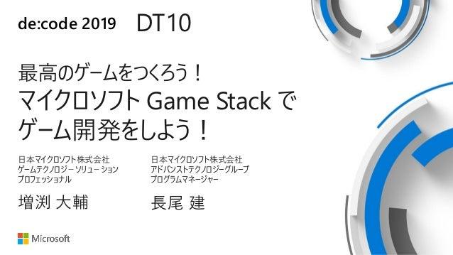 de:code 2019 DT10 最高のゲームをつくろう! マイクロソフト Game Stack で ゲーム開発をしよう! 日本マイクロソフト株式会社 ゲームテクノロジ-ソリュ-ション プロフェッショナル 増渕 大輔 日本マイクロソフト株式会...