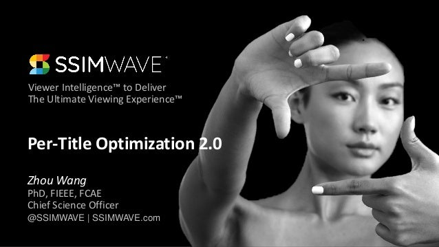 Viewer Intelligence™ to Deliver The Ultimate Viewing Experience™ @SSIMWAVE | SSIMWAVE.com Per-Title Optimization 2.0 Zhou ...