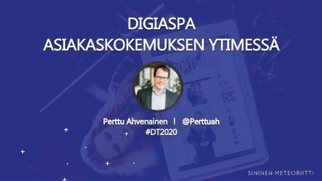 DIGIASPA ASIAKASKOKEMUKSEN YTIMESSÄ Perttu Ahvenainen ⎢ @Perttuah #DT2020