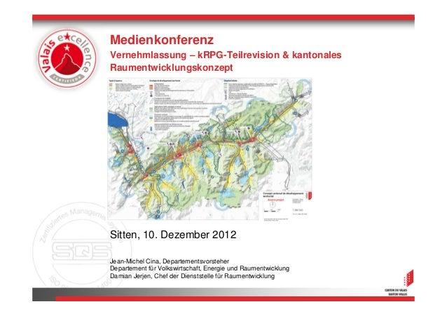MedienkonferenzVernehmlassung – kRPG-Teilrevision & kantonalesRaumentwicklungskonzeptSitten, 10. Dezember 2012Jean-Michel ...
