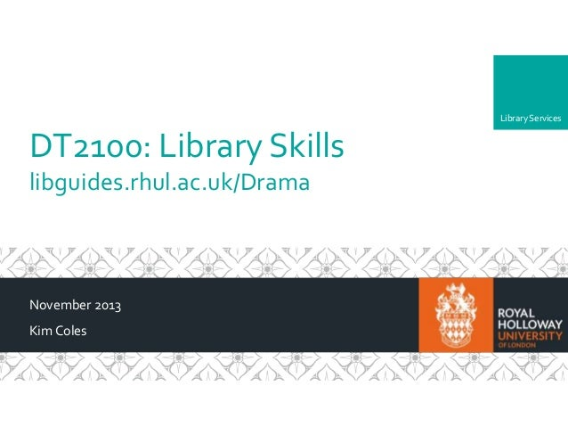 Library Services  DT2100: Library Skills libguides.rhul.ac.uk/Drama  November 2013 Kim Coles