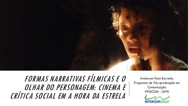 FORMAS NARRATIVAS FÍLMICAS E O OLHAR DO PERSONAGEM: CINEMA E CRÍTICA SOCIAL EM A HORA DA ESTRELA Anderson Paes Barretto Pr...