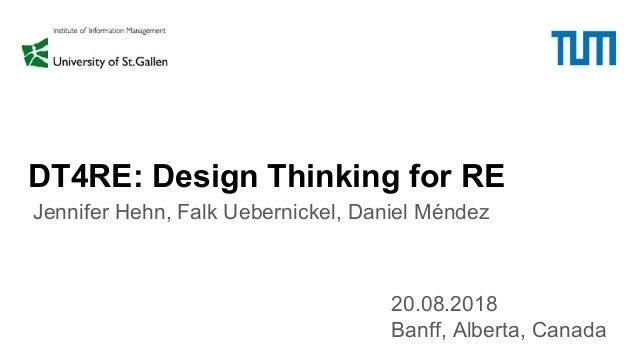 DT4RE: Design Thinking for RE 20.08.2018 Banff, Alberta, Canada Jennifer Hehn, Falk Uebernickel, Daniel Méndez