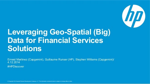 Leveraging Geo-Spatial (Big)  Data for Financial Services  Solutions  Ernest Martinez (Capgemini), Guillaume Runser (HP), ...