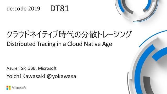 de:code 2019 DT81 Distributed Tracing in a Cloud Native Age Yoichi Kawasaki @yokawasa Azure TSP, GBB, Microsoft