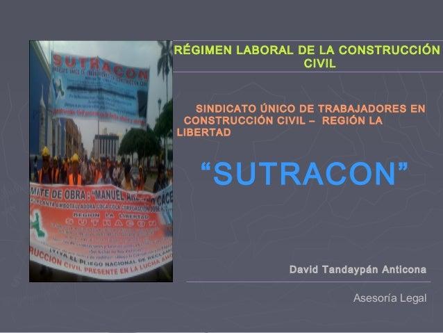 RÉGIMEN LABORAL DE LA CONSTRUCCIÓN CIVIL Asesoría Legal SINDICATO ÚNICO DE TRABAJADORES EN CONSTRUCCIÓN CIVIL – REGIÓN LA ...