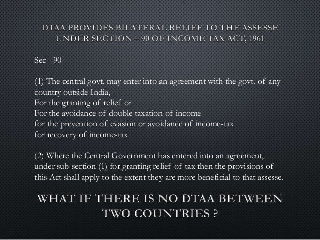 double taxation avoidance agreement To avoid double taxation you must use double taxation avoidance agreement (dtaa) that india might have signed with the country of your residence in order to avoid taxation of the same income twice the treaty can be applied to two or more countries, therefore it may be termed as bilateral or multi-lateral, as the case maybe.