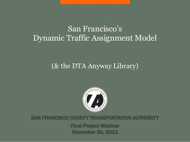 San Francisco'sDynamic Traffic Assignment Model       (& the DTA Anyway Library)SAN FRANCISCO COUNTY TRANSPORTATION AUTHOR...