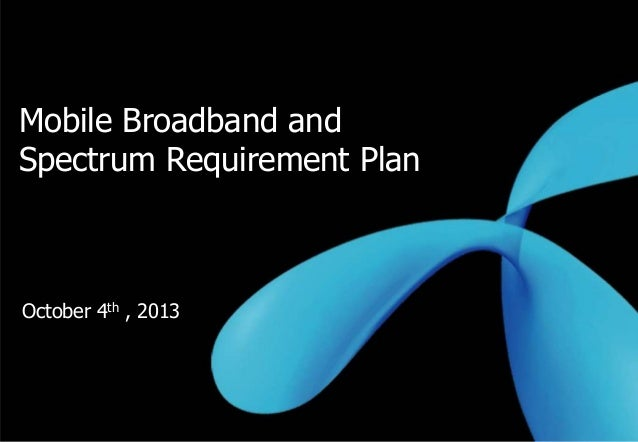 0 Mobile Broadband and Spectrum Requirement Plan October 4th , 2013