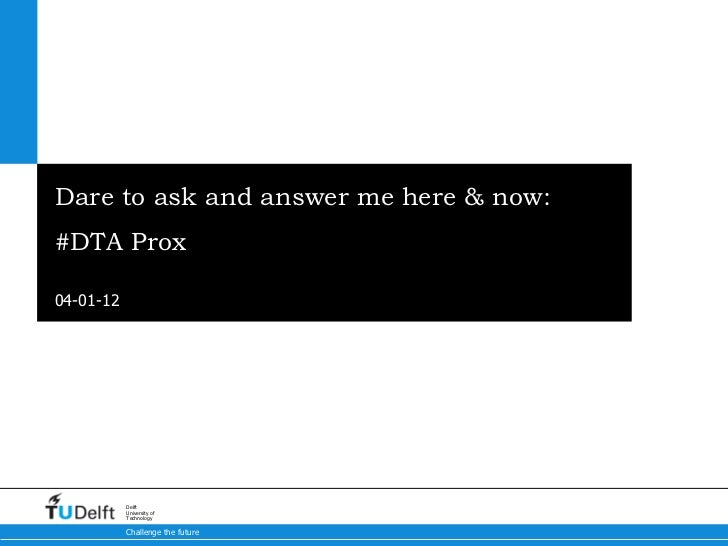 Dare to ask and answer me here & now: #DTA Prox