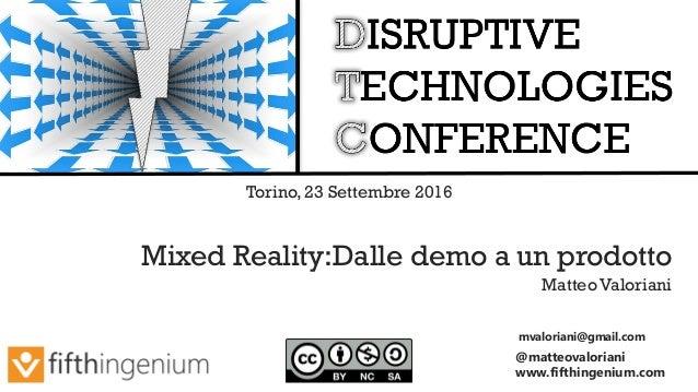 mvaloriani@gmail.com @matteovaloriani www.fifthingenium.com Mixed Reality:Dalle demo a un prodotto Matteo Valoriani Torino...