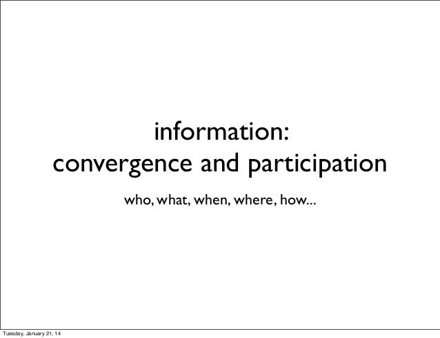 information: convergence and participation who, what, when, where, how...  Tuesday, January 21, 14
