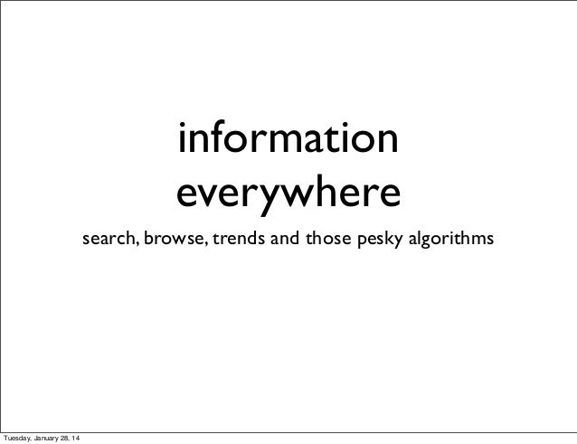 information everywhere search, browse, trends and those pesky algorithms  Tuesday, January 28, 14