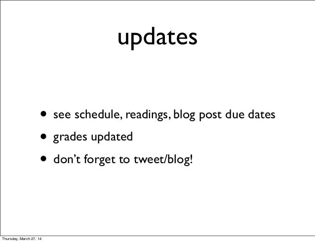 updates • see schedule, readings, blog post due dates • grades updated • don't forget to tweet/blog! Thursday, March 27, 14