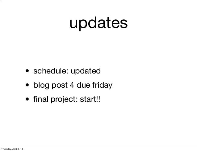 updates • schedule: updated • blog post 4 due friday • final project: start!! Thursday, April 3, 14